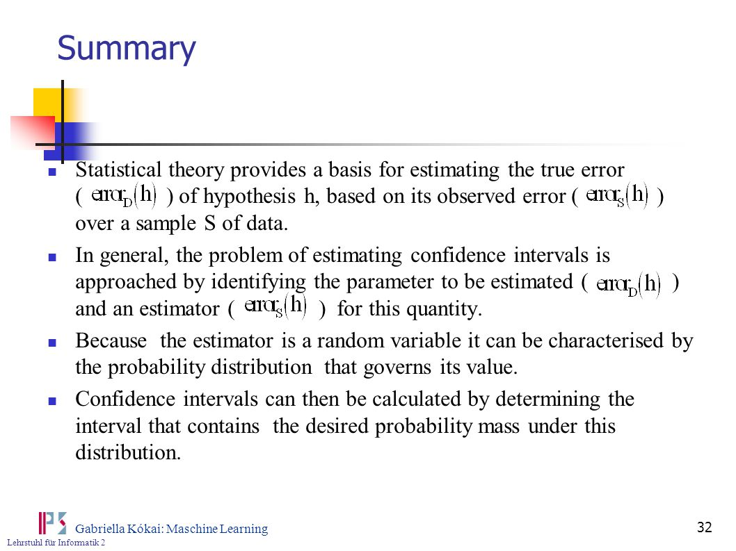 Lehrstuhl für Informatik 2 Gabriella Kókai: Maschine Learning 32 Summary Statistical theory provides a basis for estimating the true error ( ) of hypothesis h, based on its observed error ( ) over a sample S of data.
