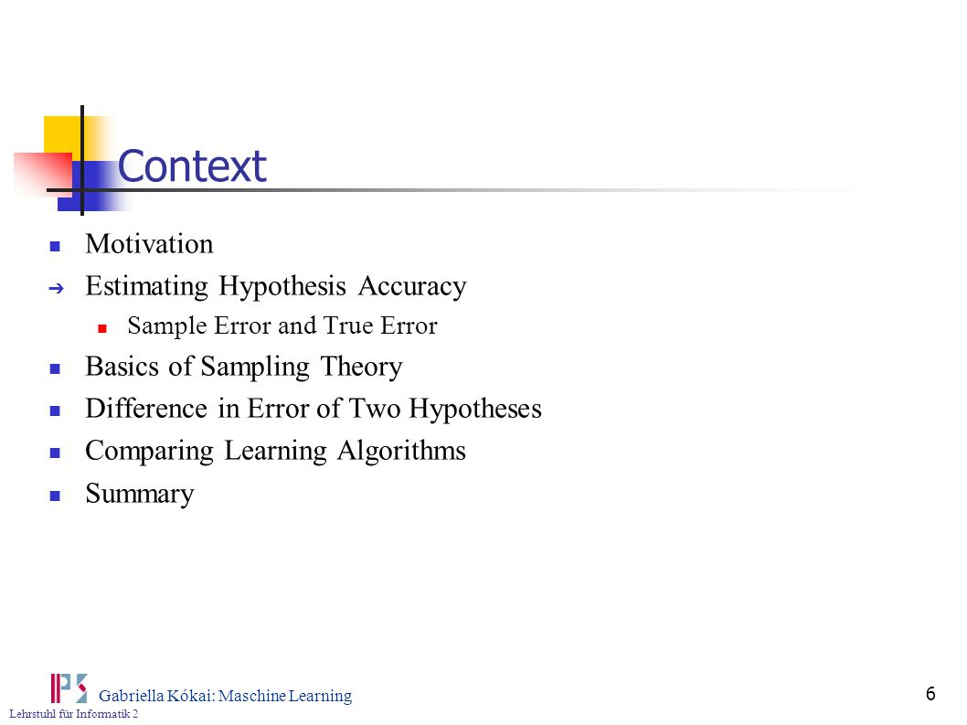 Lehrstuhl für Informatik 2 Gabriella Kókai: Maschine Learning 6 Context Motivation ➔ Estimating Hypothesis Accuracy Sample Error and True Error Basics of Sampling Theory Difference in Error of Two Hypotheses Comparing Learning Algorithms Summary