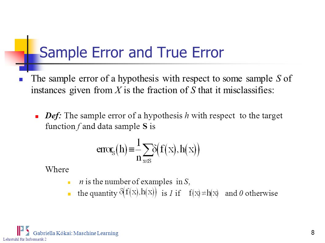 Lehrstuhl für Informatik 2 Gabriella Kókai: Maschine Learning 8 Sample Error and True Error The sample error of a hypothesis with respect to some sample S of instances given from X is the fraction of S that it misclassifies: Def: The sample error of a hypothesis h with respect to the target function f and data sample S is Where n is the number of examples in S, the quantity is 1 if and 0 otherwise