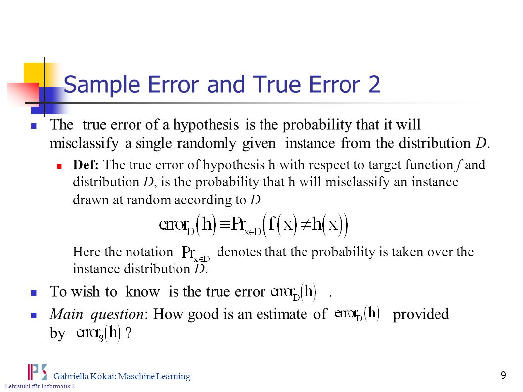 Lehrstuhl für Informatik 2 Gabriella Kókai: Maschine Learning 9 Sample Error and True Error 2 The true error of a hypothesis is the probability that it will misclassify a single randomly given instance from the distribution D.