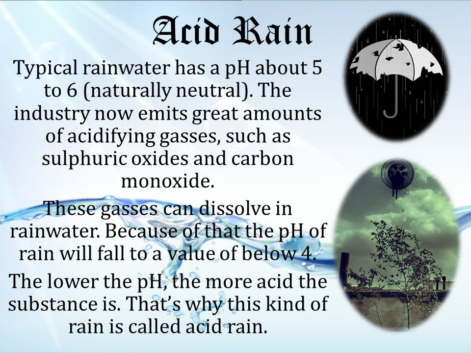 Acid Rain Typical rainwater has a pH about 5 to 6 (naturally neutral).