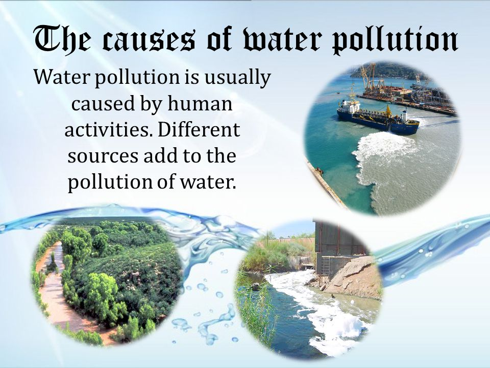 The causes of water pollution Water pollution is usually caused by human activities.