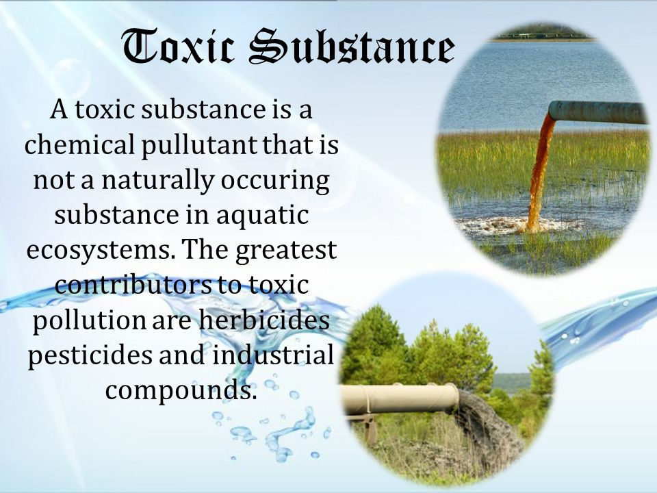Toxic Substance A toxic substance is a chemical pullutant that is not a naturally occuring substance in aquatic ecosystems.