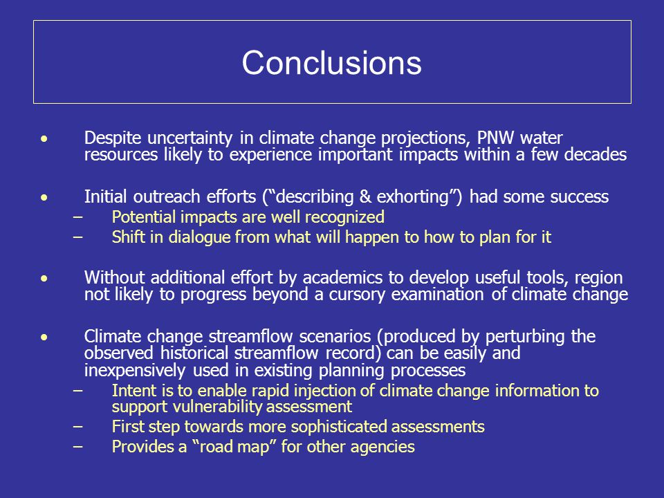 Conclusions Despite uncertainty in climate change projections, PNW water resources likely to experience important impacts within a few decades Initial outreach efforts ( describing & exhorting ) had some success –Potential impacts are well recognized –Shift in dialogue from what will happen to how to plan for it Without additional effort by academics to develop useful tools, region not likely to progress beyond a cursory examination of climate change Climate change streamflow scenarios (produced by perturbing the observed historical streamflow record) can be easily and inexpensively used in existing planning processes –Intent is to enable rapid injection of climate change information to support vulnerability assessment –First step towards more sophisticated assessments –Provides a road map for other agencies