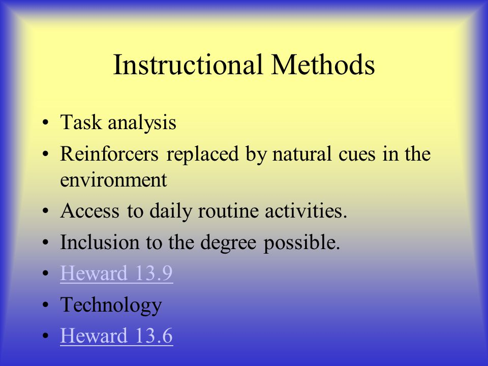 Instructional Methods Task analysis Reinforcers replaced by natural cues in the environment Access to daily routine activities.