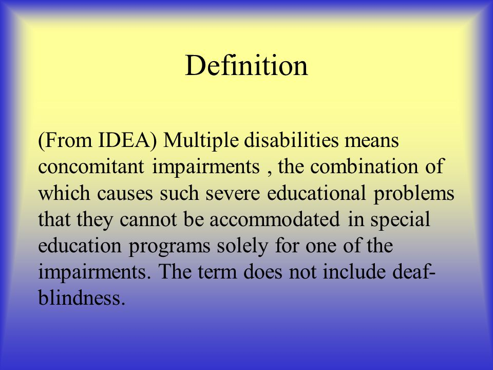 Definition (From IDEA) Multiple disabilities means concomitant impairments, the combination of which causes such severe educational problems that they cannot be accommodated in special education programs solely for one of the impairments.