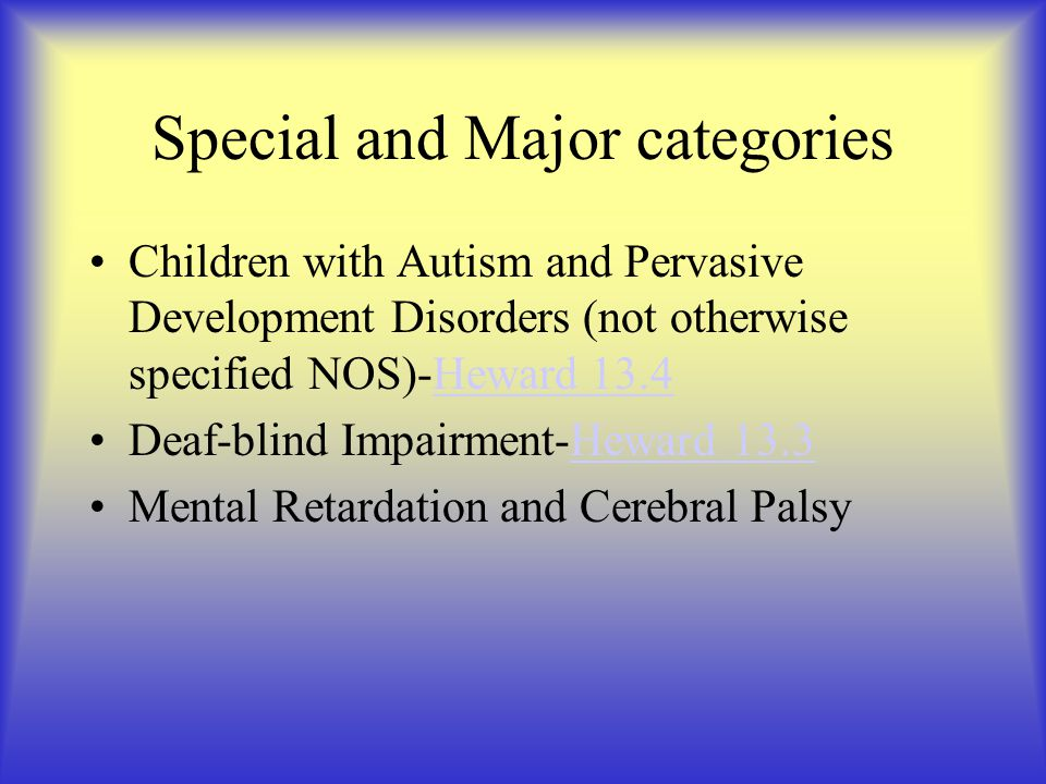 Special and Major categories Children with Autism and Pervasive Development Disorders (not otherwise specified NOS)-Heward 13.4Heward 13.4 Deaf-blind Impairment-Heward 13.3Heward 13.3 Mental Retardation and Cerebral Palsy