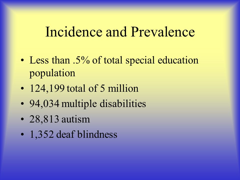 Incidence and Prevalence Less than.5% of total special education population 124,199 total of 5 million 94,034 multiple disabilities 28,813 autism 1,352 deaf blindness