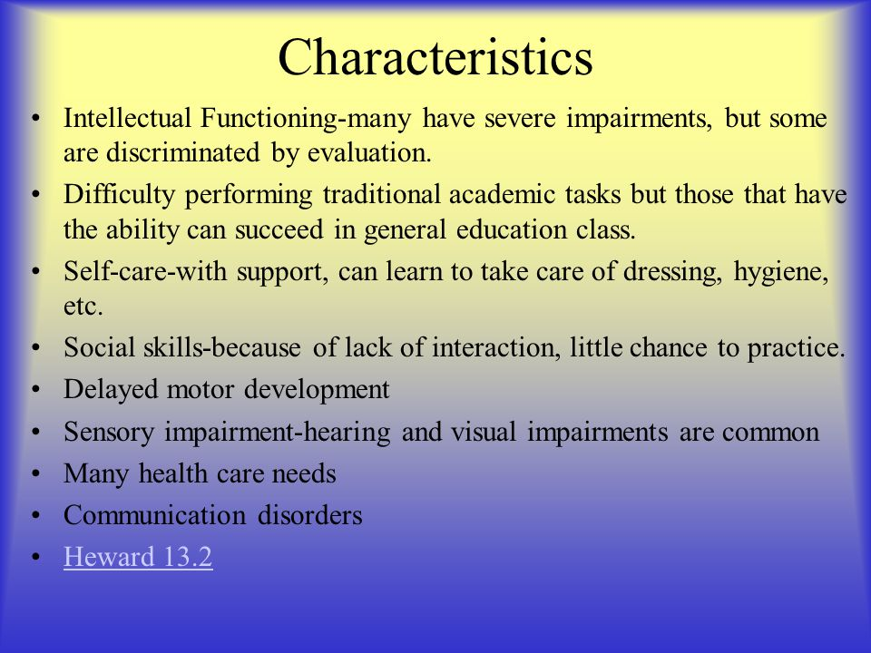 Characteristics Intellectual Functioning-many have severe impairments, but some are discriminated by evaluation.
