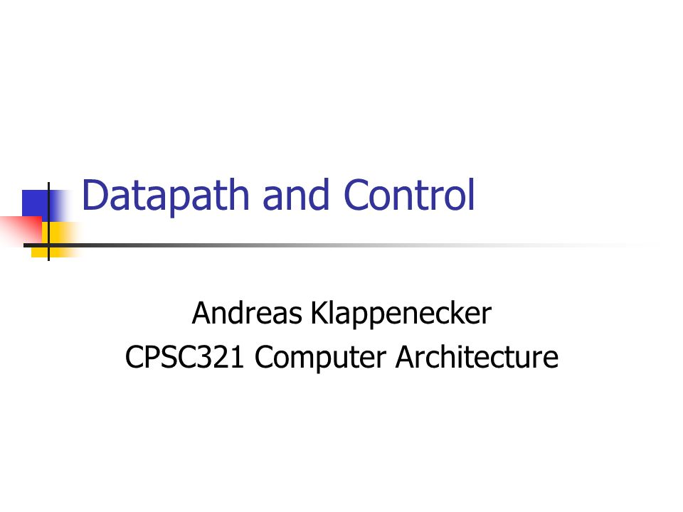 Datapath and Control Andreas Klappenecker CPSC321 Computer Architecture
