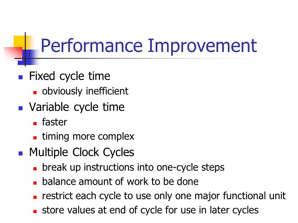 Performance Improvement Fixed cycle time obviously inefficient Variable cycle time faster timing more complex Multiple Clock Cycles break up instructions into one-cycle steps balance amount of work to be done restrict each cycle to use only one major functional unit store values at end of cycle for use in later cycles