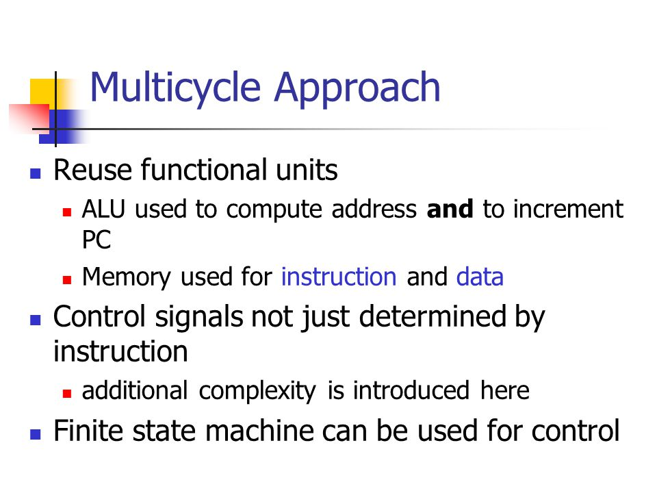 Reuse functional units ALU used to compute address and to increment PC Memory used for instruction and data Control signals not just determined by instruction additional complexity is introduced here Finite state machine can be used for control Multicycle Approach