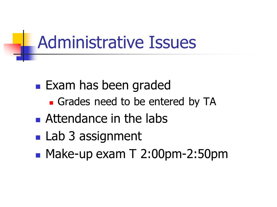 Administrative Issues Exam has been graded Grades need to be entered by TA Attendance in the labs Lab 3 assignment Make-up exam T 2:00pm-2:50pm