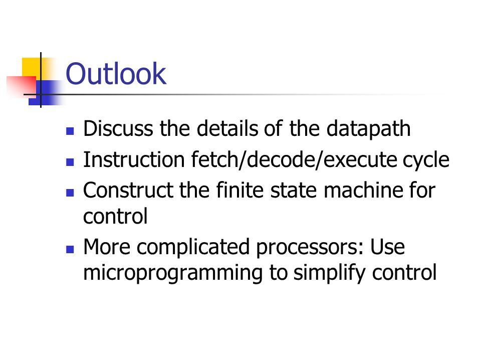 Outlook Discuss the details of the datapath Instruction fetch/decode/execute cycle Construct the finite state machine for control More complicated processors: Use microprogramming to simplify control