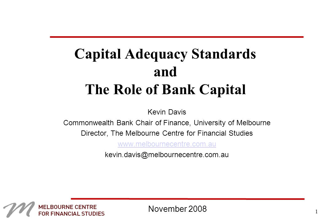 1 Capital Adequacy Standards and The Role of Bank Capital Kevin Davis Commonwealth Bank Chair of Finance, University of Melbourne Director, The Melbourne Centre for Financial Studies   November 2008