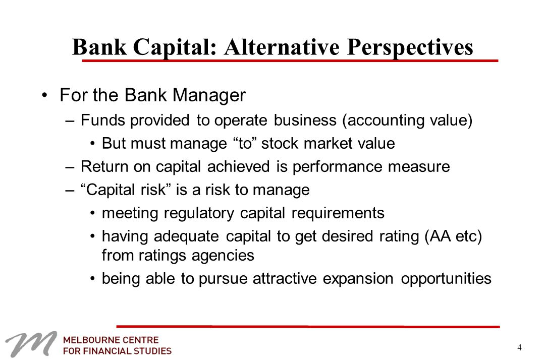 4 Bank Capital: Alternative Perspectives For the Bank Manager –Funds provided to operate business (accounting value) But must manage to stock market value –Return on capital achieved is performance measure – Capital risk is a risk to manage meeting regulatory capital requirements having adequate capital to get desired rating (AA etc) from ratings agencies being able to pursue attractive expansion opportunities