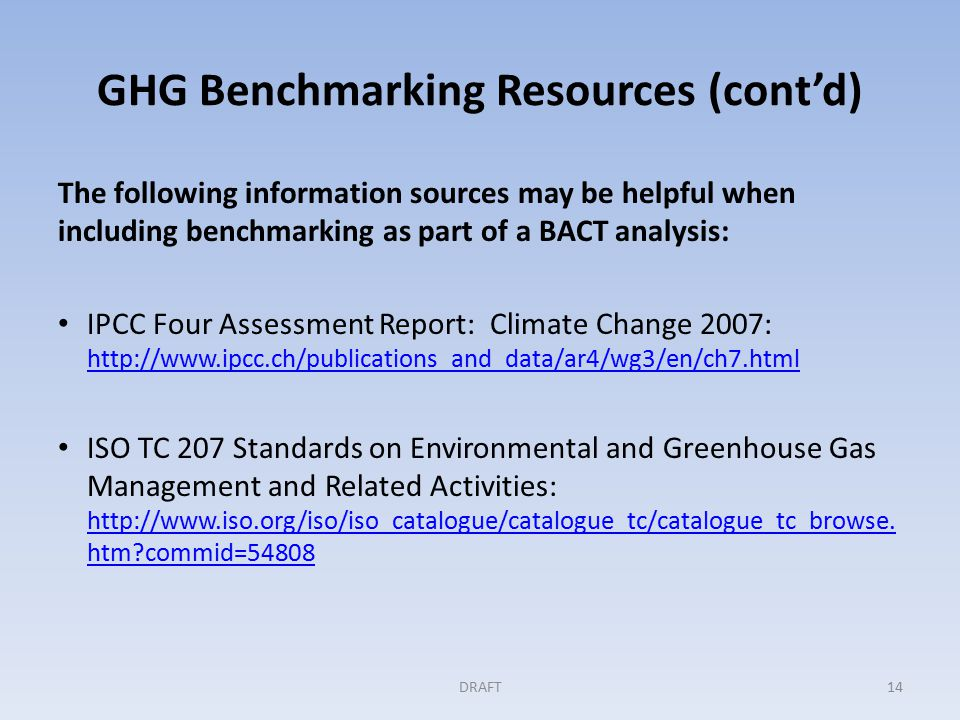 GHG Benchmarking Resources (cont'd) The following information sources may be helpful when including benchmarking as part of a BACT analysis: IPCC Four Assessment Report: Climate Change 2007:     ISO TC 207 Standards on Environmental and Greenhouse Gas Management and Related Activities: