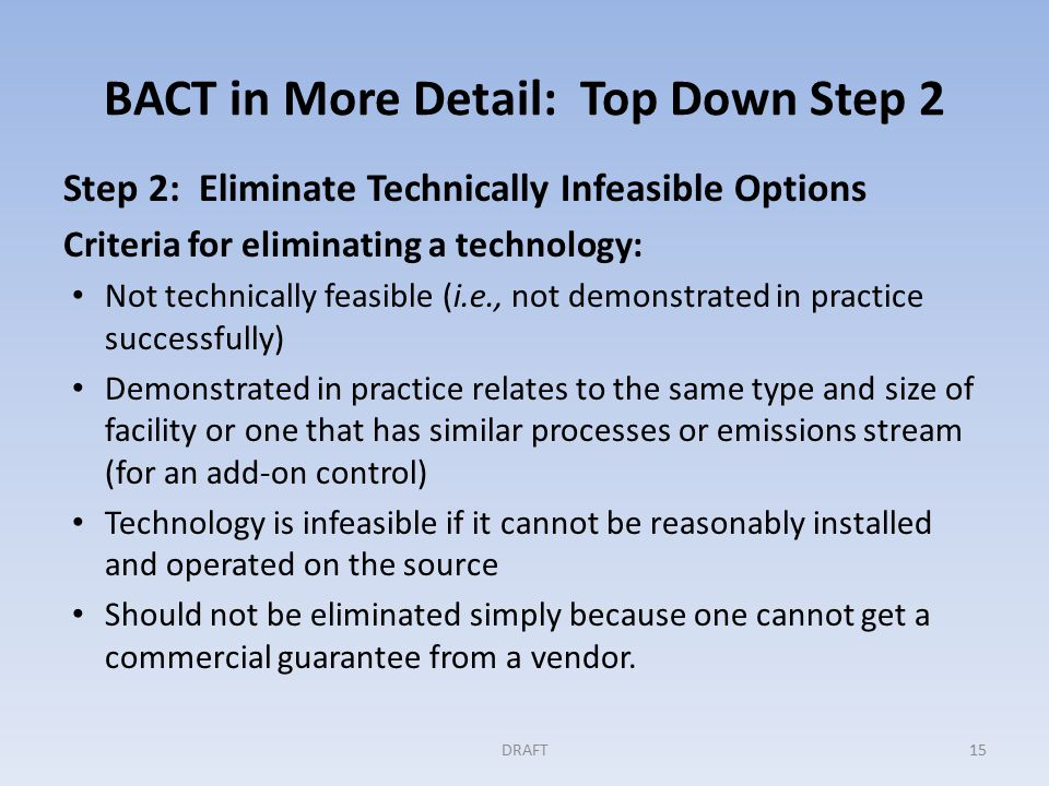 BACT in More Detail: Top Down Step 2 Step 2: Eliminate Technically Infeasible Options Criteria for eliminating a technology: Not technically feasible (i.e., not demonstrated in practice successfully) Demonstrated in practice relates to the same type and size of facility or one that has similar processes or emissions stream (for an add-on control) Technology is infeasible if it cannot be reasonably installed and operated on the source Should not be eliminated simply because one cannot get a commercial guarantee from a vendor.