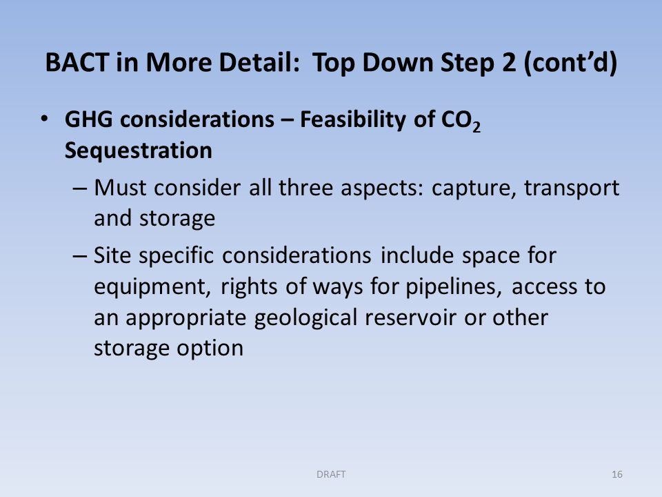 BACT in More Detail: Top Down Step 2 (cont'd) GHG considerations – Feasibility of CO 2 Sequestration – Must consider all three aspects: capture, transport and storage – Site specific considerations include space for equipment, rights of ways for pipelines, access to an appropriate geological reservoir or other storage option DRAFT16