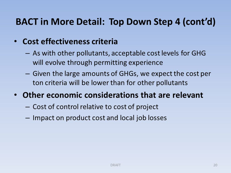 BACT in More Detail: Top Down Step 4 (cont'd) Cost effectiveness criteria – As with other pollutants, acceptable cost levels for GHG will evolve through permitting experience – Given the large amounts of GHGs, we expect the cost per ton criteria will be lower than for other pollutants Other economic considerations that are relevant – Cost of control relative to cost of project – Impact on product cost and local job losses DRAFT20