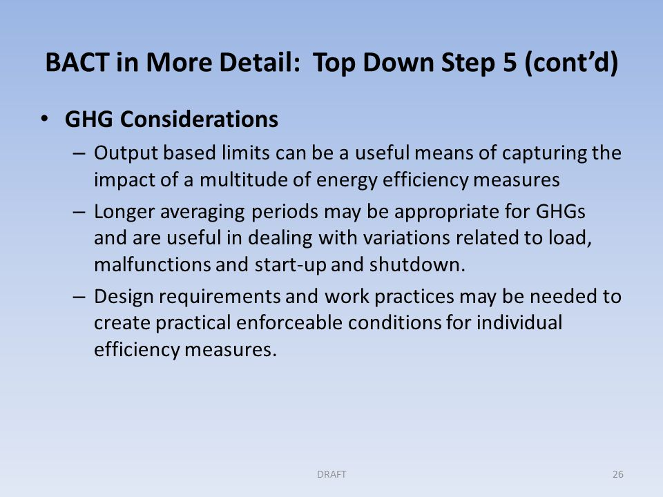 BACT in More Detail: Top Down Step 5 (cont'd) GHG Considerations – Output based limits can be a useful means of capturing the impact of a multitude of energy efficiency measures – Longer averaging periods may be appropriate for GHGs and are useful in dealing with variations related to load, malfunctions and start-up and shutdown.