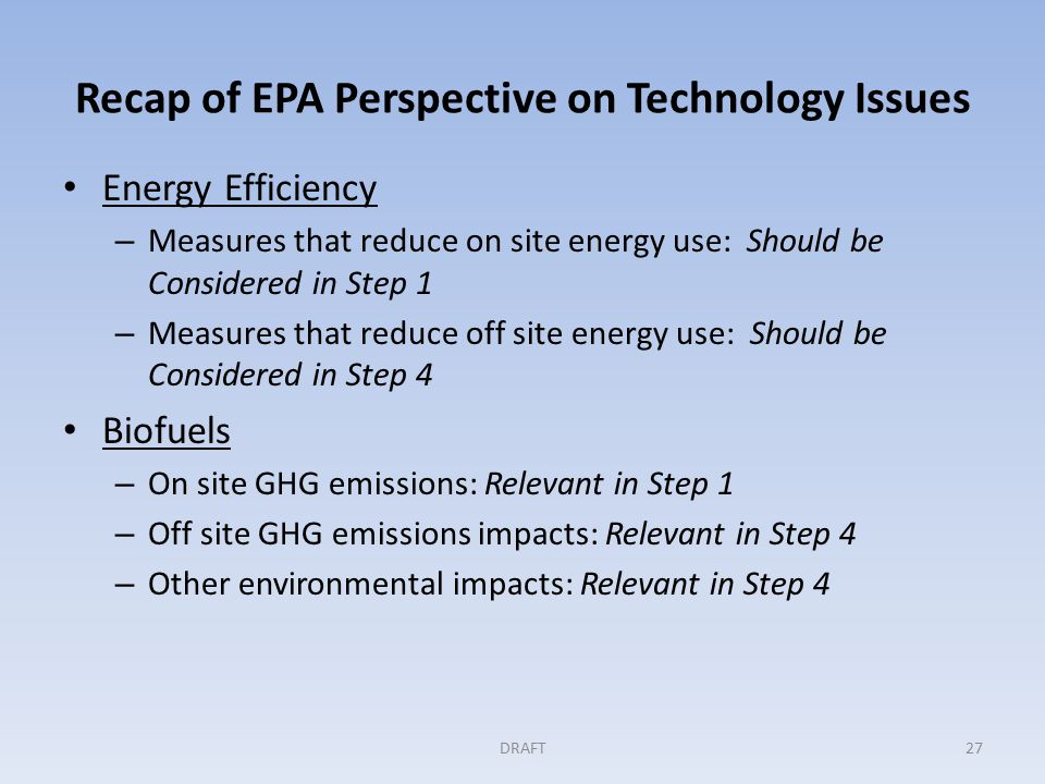 Recap of EPA Perspective on Technology Issues Energy Efficiency – Measures that reduce on site energy use: Should be Considered in Step 1 – Measures that reduce off site energy use: Should be Considered in Step 4 Biofuels – On site GHG emissions: Relevant in Step 1 – Off site GHG emissions impacts: Relevant in Step 4 – Other environmental impacts: Relevant in Step 4 DRAFT27