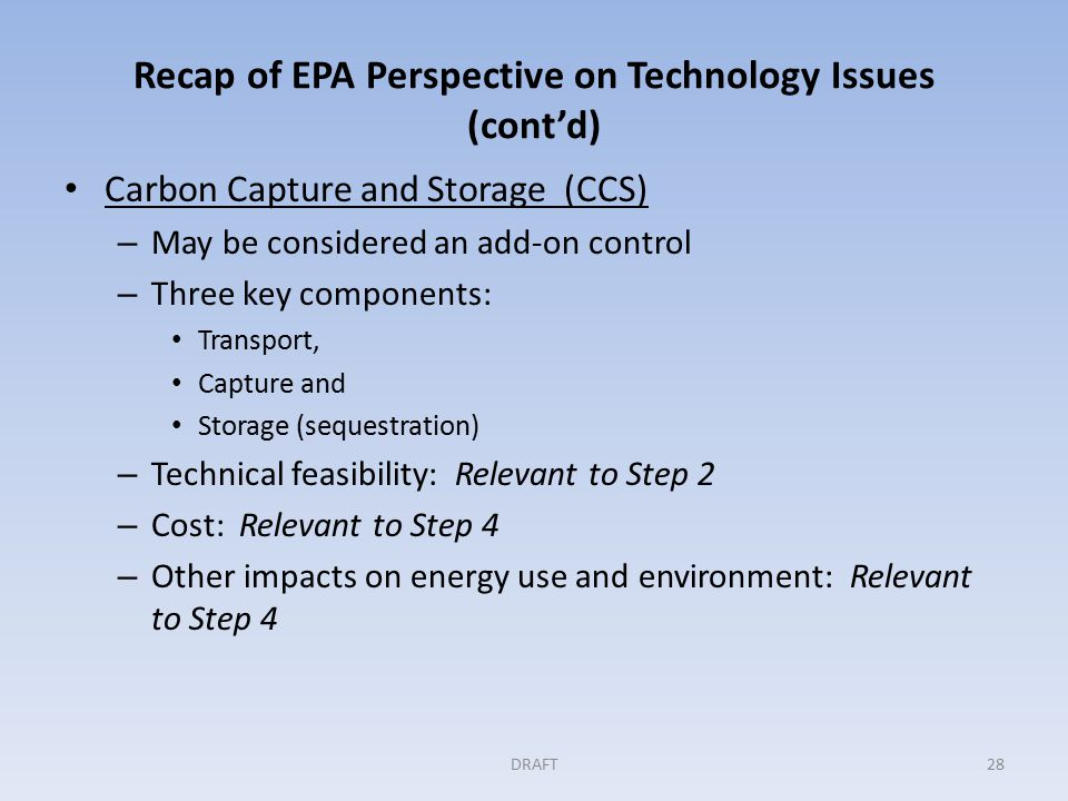 Recap of EPA Perspective on Technology Issues (cont'd) Carbon Capture and Storage (CCS) – May be considered an add-on control – Three key components: Transport, Capture and Storage (sequestration) – Technical feasibility: Relevant to Step 2 – Cost: Relevant to Step 4 – Other impacts on energy use and environment: Relevant to Step 4 DRAFT28