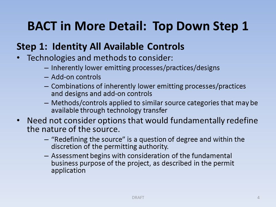 BACT in More Detail: Top Down Step 1 Step 1: Identity All Available Controls Technologies and methods to consider: – Inherently lower emitting processes/practices/designs – Add-on controls – Combinations of inherently lower emitting processes/practices and designs and add-on controls – Methods/controls applied to similar source categories that may be available through technology transfer Need not consider options that would fundamentally redefine the nature of the source.