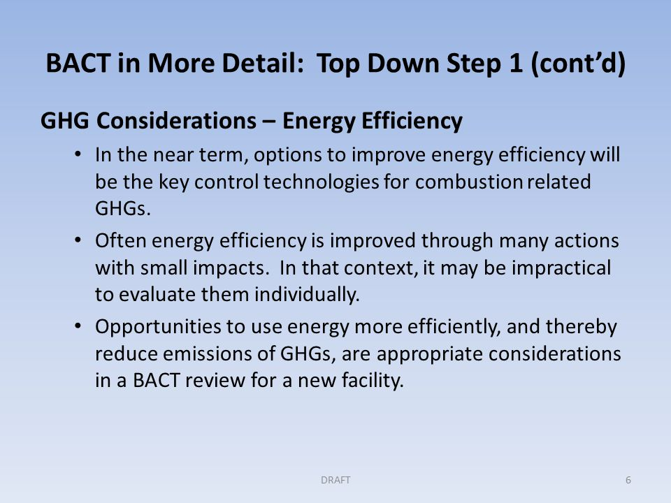 BACT in More Detail: Top Down Step 1 (cont'd) GHG Considerations – Energy Efficiency In the near term, options to improve energy efficiency will be the key control technologies for combustion related GHGs.
