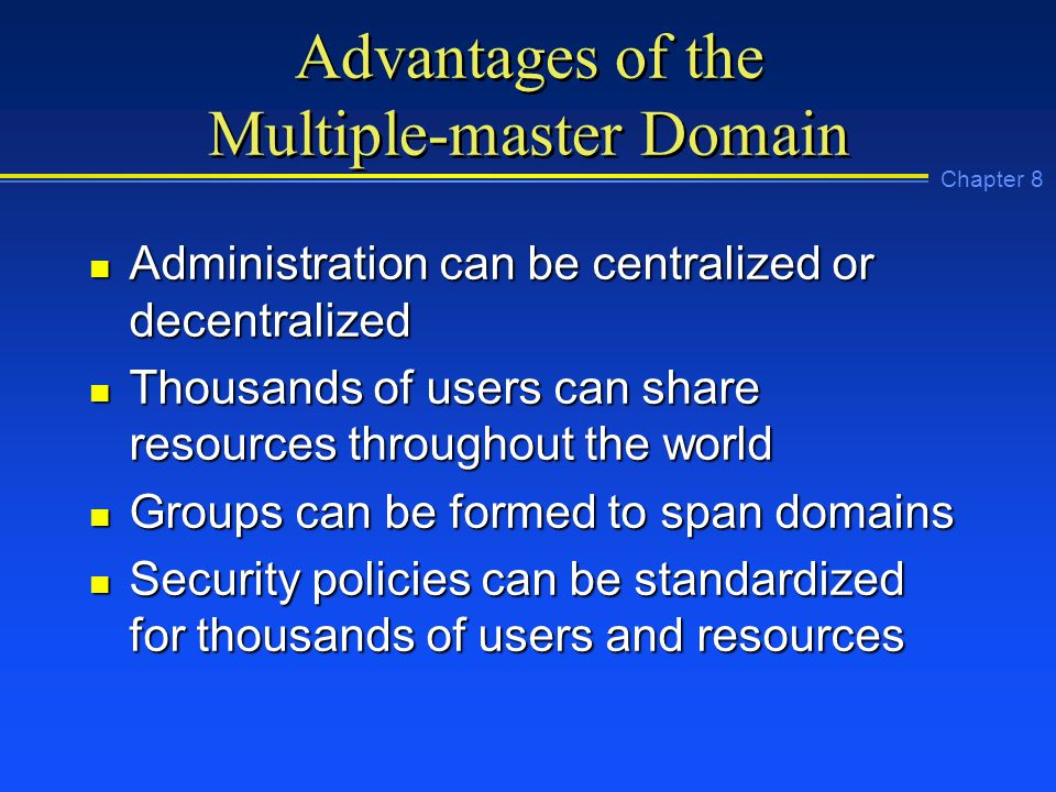 Chapter 8 Advantages of the Multiple-master Domain n Administration can be centralized or decentralized n Thousands of users can share resources throughout the world n Groups can be formed to span domains n Security policies can be standardized for thousands of users and resources