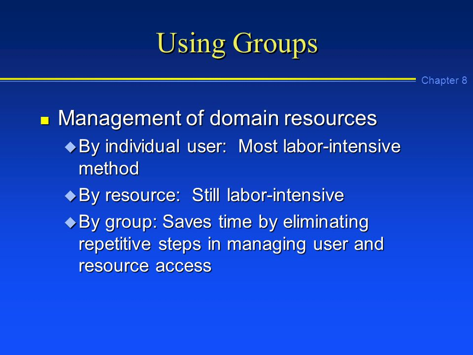 Chapter 8 Using Groups n Management of domain resources u By individual user: Most labor-intensive method u By resource: Still labor-intensive u By group: Saves time by eliminating repetitive steps in managing user and resource access