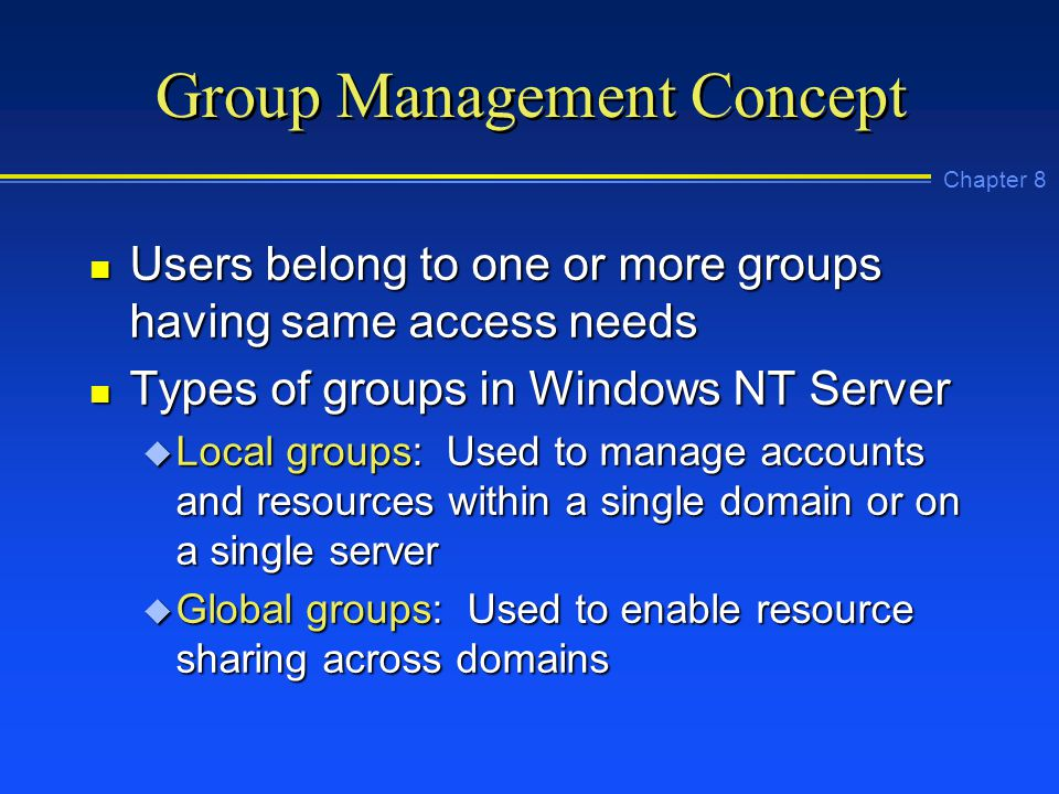 Chapter 8 Group Management Concept n Users belong to one or more groups having same access needs n Types of groups in Windows NT Server u Local groups: Used to manage accounts and resources within a single domain or on a single server u Global groups: Used to enable resource sharing across domains