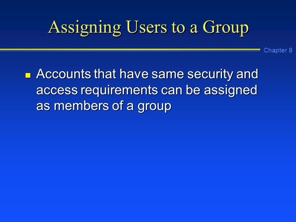 Chapter 8 Assigning Users to a Group n Accounts that have same security and access requirements can be assigned as members of a group