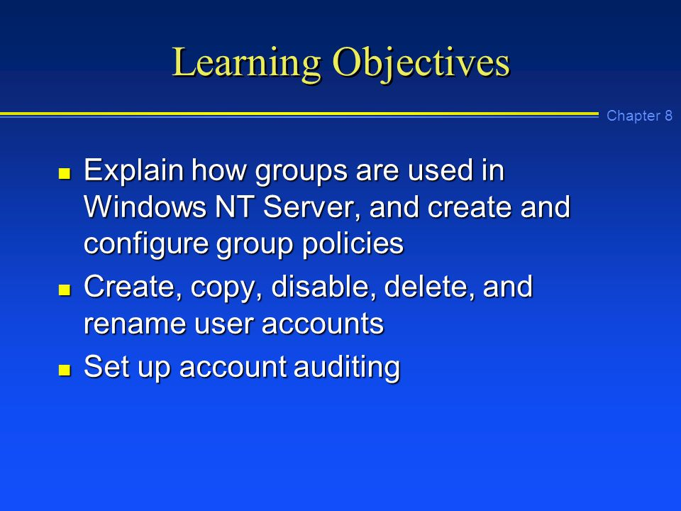 Chapter 8 Learning Objectives n Explain how groups are used in Windows NT Server, and create and configure group policies n Create, copy, disable, delete, and rename user accounts n Set up account auditing
