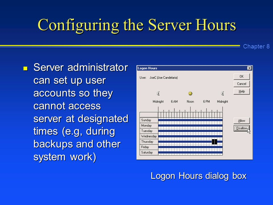 Chapter 8 Configuring the Server Hours n Server administrator can set up user accounts so they cannot access server at designated times (e.g, during backups and other system work) Logon Hours dialog box