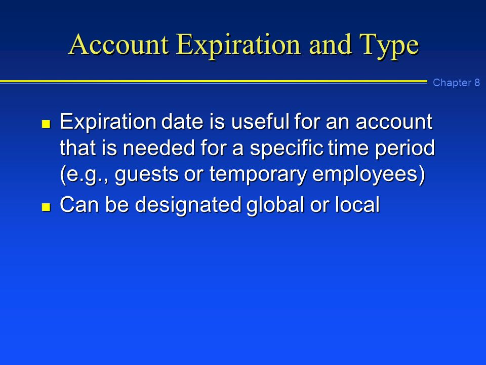 Chapter 8 Account Expiration and Type n Expiration date is useful for an account that is needed for a specific time period (e.g., guests or temporary employees) n Can be designated global or local
