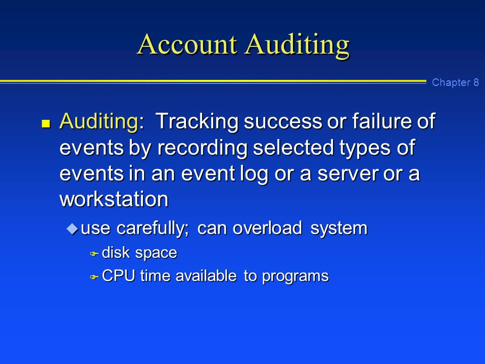 Chapter 8 Account Auditing n Auditing: Tracking success or failure of events by recording selected types of events in an event log or a server or a workstation u use carefully; can overload system F disk space F CPU time available to programs
