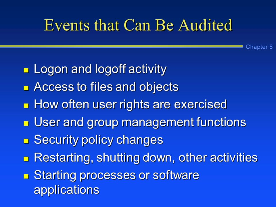 Chapter 8 Events that Can Be Audited n Logon and logoff activity n Access to files and objects n How often user rights are exercised n User and group management functions n Security policy changes n Restarting, shutting down, other activities n Starting processes or software applications