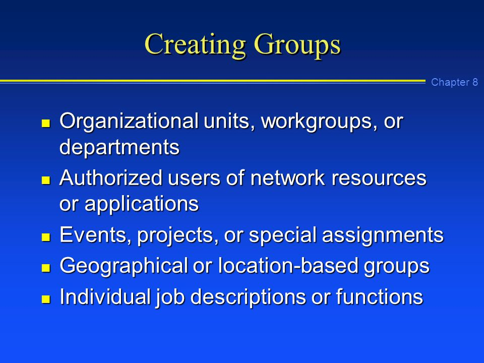 Chapter 8 Creating Groups n Organizational units, workgroups, or departments n Authorized users of network resources or applications n Events, projects, or special assignments n Geographical or location-based groups n Individual job descriptions or functions