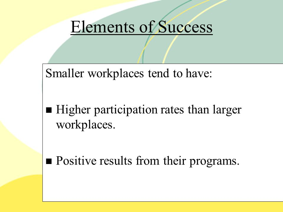 Elements of Success Smaller workplaces tend to have: Higher participation rates than larger workplaces.