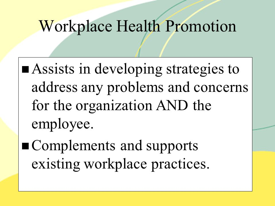 Workplace Health Promotion Assists in developing strategies to address any problems and concerns for the organization AND the employee.