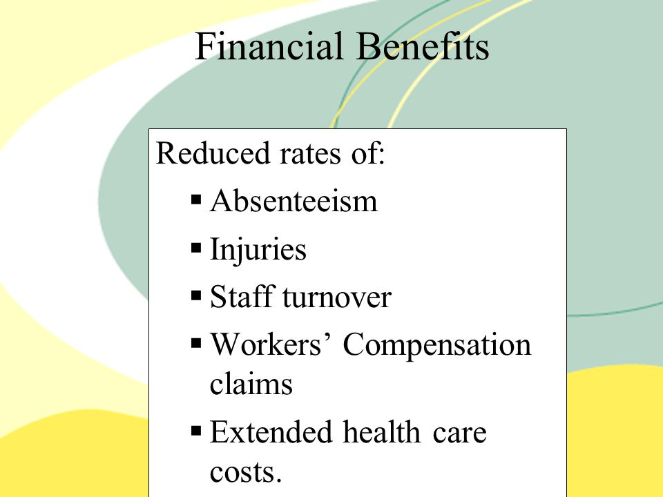 Financial Benefits Reduced rates of:   Absenteeism   Injuries   Staff turnover   Workers' Compensation claims   Extended health care costs.