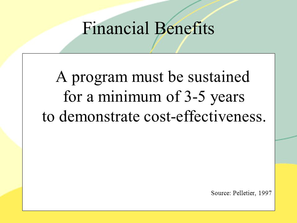 Financial Benefits A program must be sustained for a minimum of 3-5 years to demonstrate cost-effectiveness.