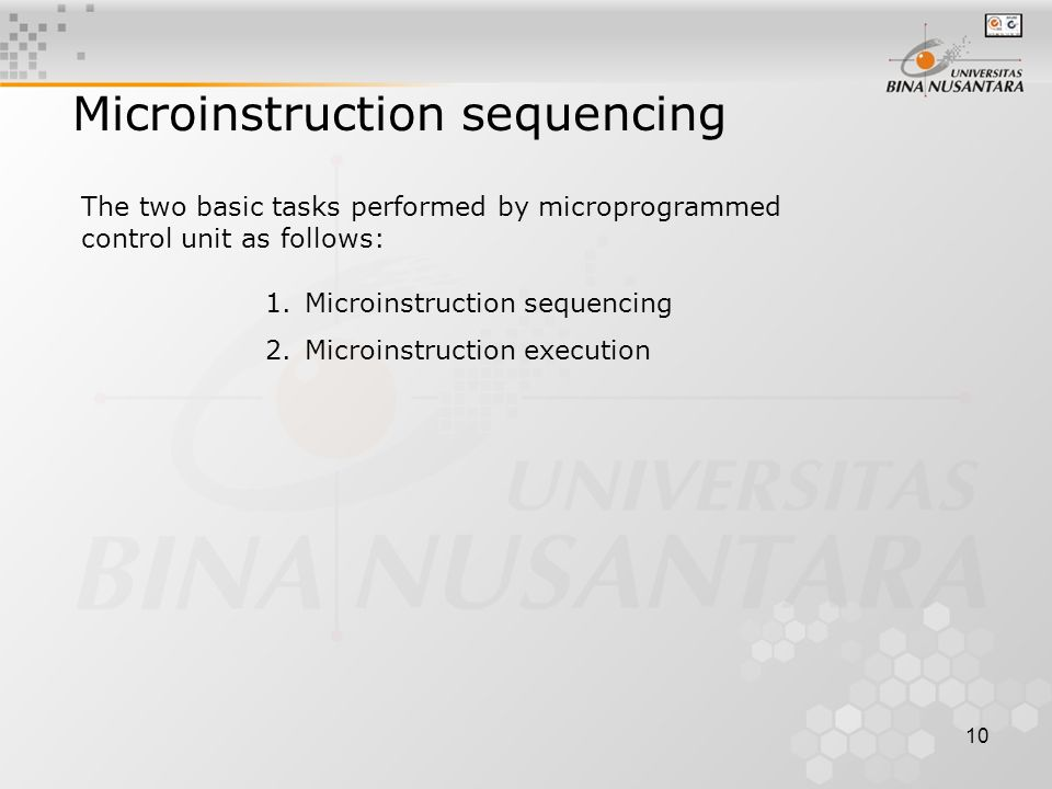 10 Microinstruction sequencing The two basic tasks performed by microprogrammed control unit as follows: 1.Microinstruction sequencing 2.Microinstruction execution