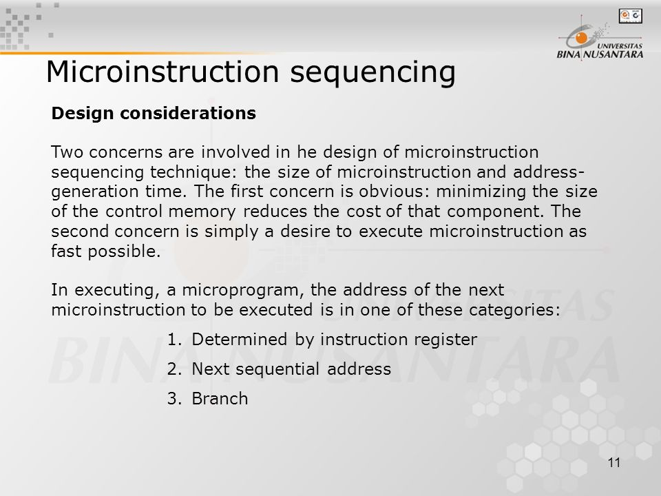11 Microinstruction sequencing Two concerns are involved in he design of microinstruction sequencing technique: the size of microinstruction and address- generation time.