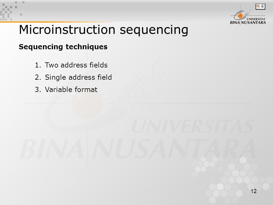12 Microinstruction sequencing Sequencing techniques 1.Two address fields 2.Single address field 3.Variable format