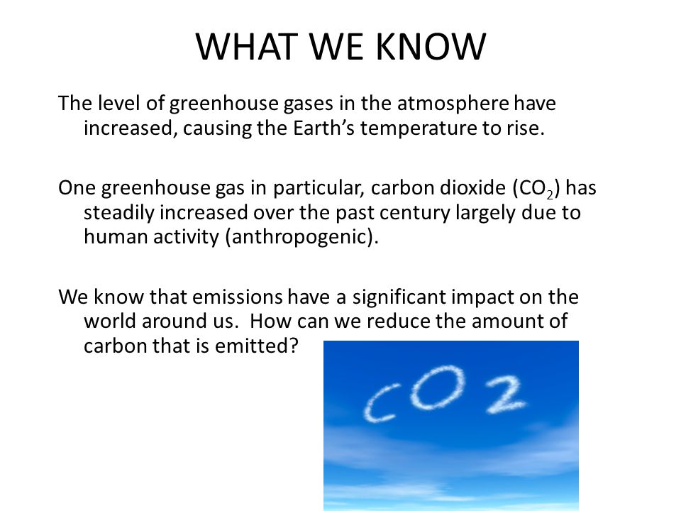 WHAT WE KNOW The level of greenhouse gases in the atmosphere have increased, causing the Earth's temperature to rise.