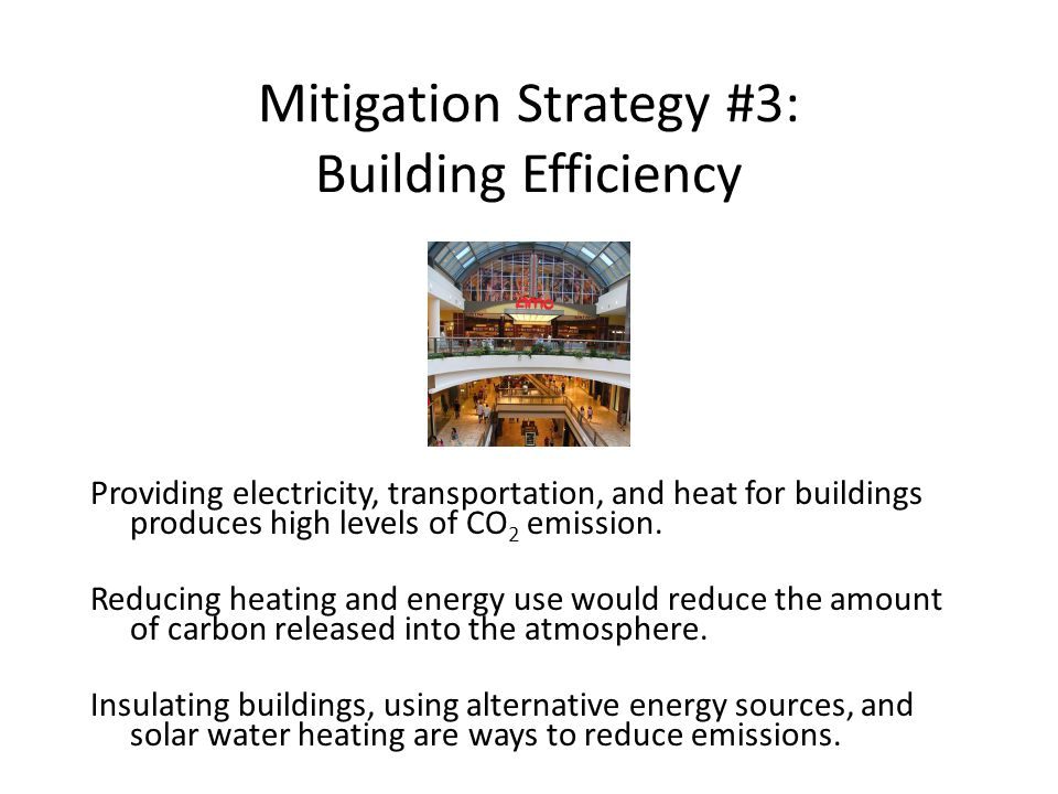 Mitigation Strategy #3: Building Efficiency Providing electricity, transportation, and heat for buildings produces high levels of CO 2 emission.