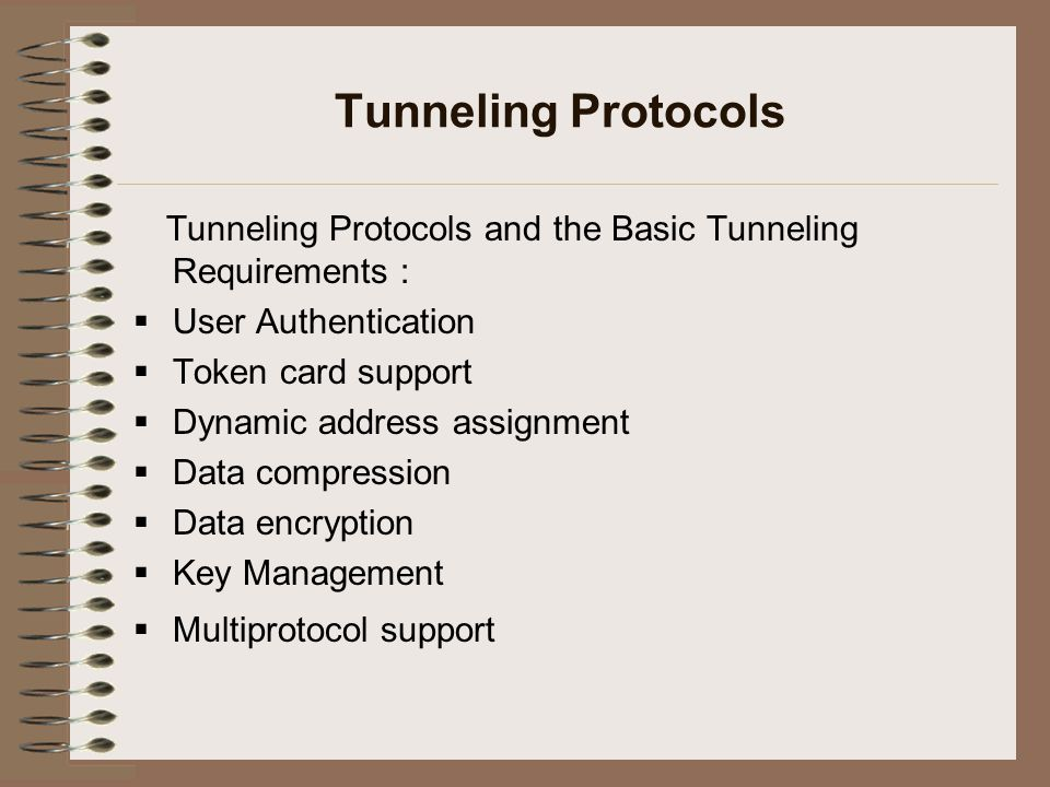 Tunneling Protocols Tunneling Protocols and the Basic Tunneling Requirements :  User Authentication  Token card support  Dynamic address assignment  Data compression  Data encryption  Key Management  Multiprotocol support