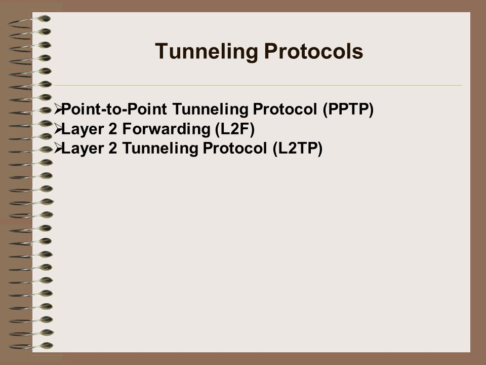 Tunneling Protocols  Point-to-Point Tunneling Protocol (PPTP)  Layer 2 Forwarding (L2F)  Layer 2 Tunneling Protocol (L2TP)